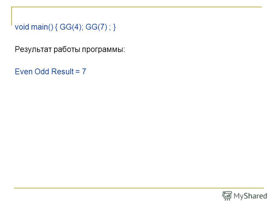 void main() { GG(4); GG(7) ; } Результат работы программы: Even Odd Result = 7