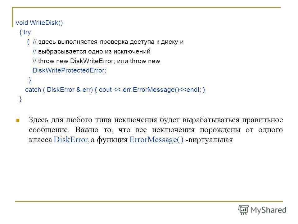 void WriteDisk() { try { // здесь выполняется проверка доступа к диску и // выбрасывается одно из исключений // throw new DiskWriteError; или throw new DiskWriteProtectedError; } catch ( DiskError & err) { cout