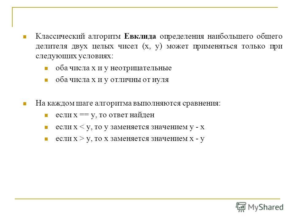 Классический алгоритм Евклида определения наибольшего общего делителя двух целых чисел (х, у) может применяться только при следующих условиях: оба числа х и у неотрицательные оба числа х и у отличны от нуля На каждом шаге алгоритма выполняются сравне