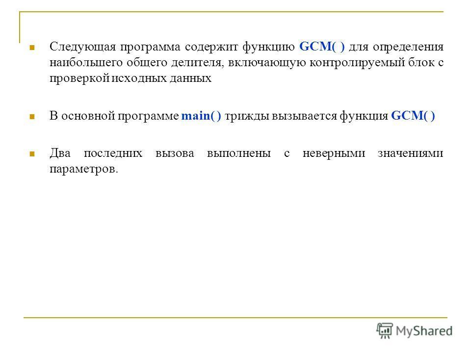 Следующая программа содержит функцию GCM( ) для определения наибольшего общего делителя, включающую контролируемый блок с проверкой исходных данных В основной программе main( ) трижды вызывается функция GCM( ) Два последних вызова выполнены с неверны