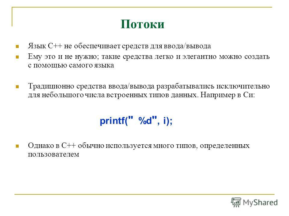 Потоки Язык C++ не обеспечивает средств для ввода/вывода Ему это и не нужно; такие средства легко и элегантно можно создать с помощью самого языка Традиционно средства ввода/вывода разрабатывались исключительно для небольшого числа встроенных типов д