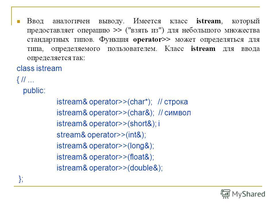 Ввод аналогичен выводу. Имеется класс istream, который предоставляет операцию >> (