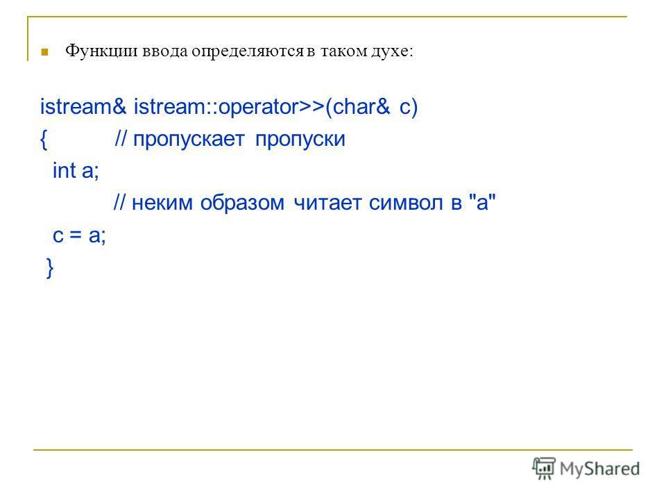 Функции ввода определяются в таком духе: istream& istream::operator>>(char& c) { // пропускает пропуски int a; // неким образом читает символ в a c = a; }
