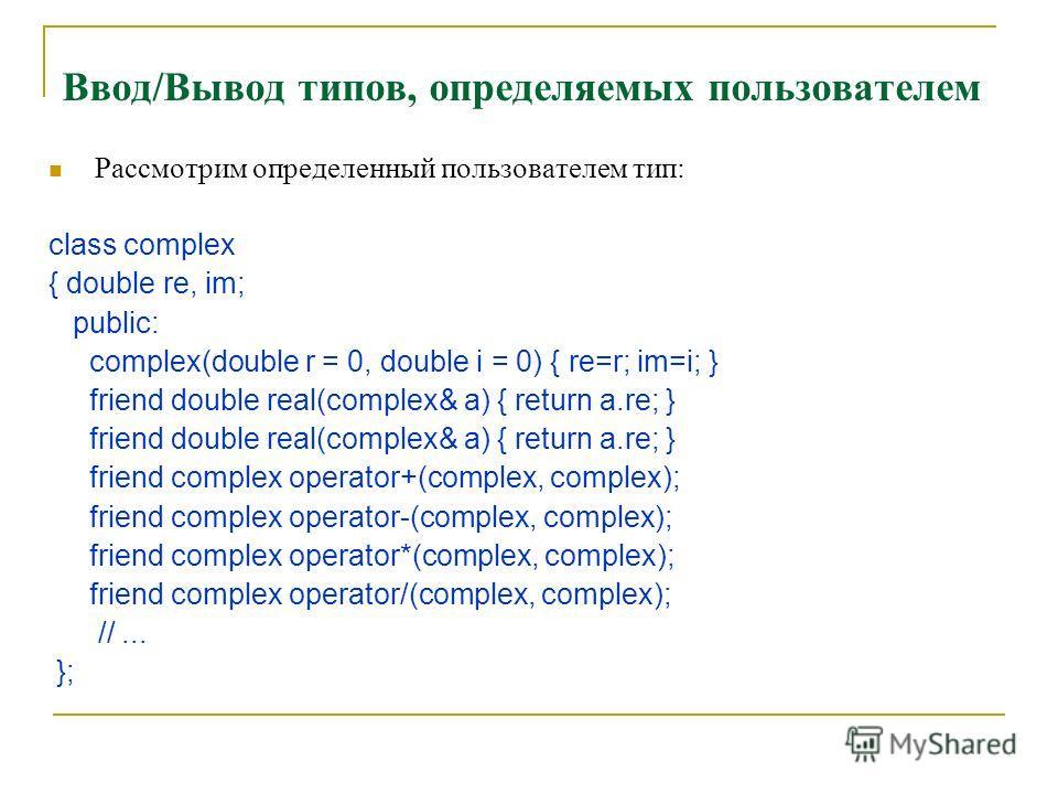 Ввод/Вывод типов, определяемых пользователем Рассмотрим определенный пользователем тип: class complex { double re, im; public: complex(double r = 0, double i = 0) { re=r; im=i; } friend double real(complex& a) { return a.re; } friend complex operator