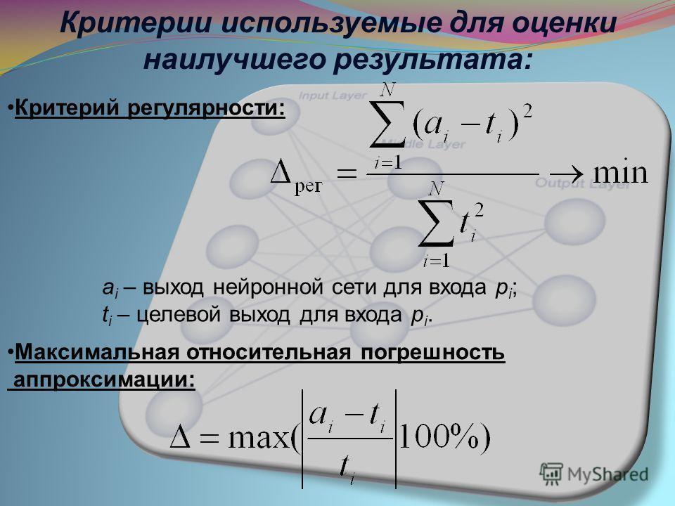 Критерии используемые для оценки наилучшего результата: Критерий регулярности: Максимальная относительная погрешность аппроксимации: a i – выход нейронной сети для входа p i ; t i – целевой выход для входа p i.