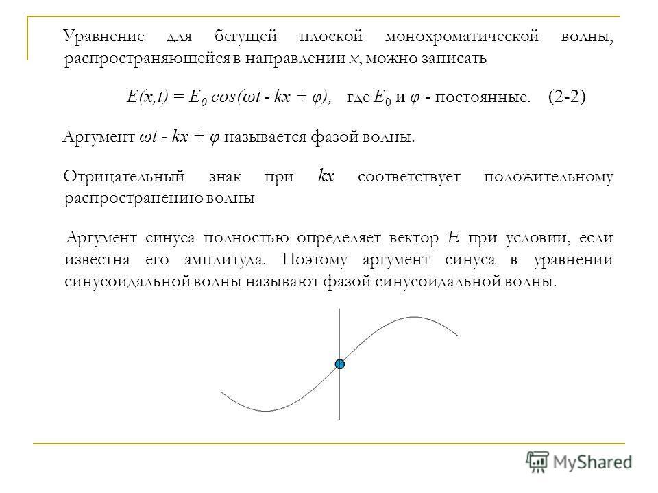 Уравнение для бегущей плоской монохроматической волны, распространяющейся в направлении x, можно записать E(x,t) = E 0 cos(ωt - kx + φ), где E 0 и φ - постоянные. (2-2) Аргумент ωt - kx + φ называется фазой волны. Отрицательный знак при kx соответств