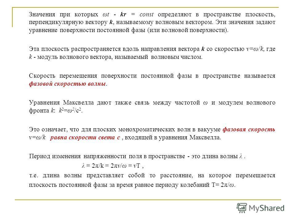 Значения при которых ωt - kr = const определяют в пространстве плоскость, перпендикулярную вектору k, называемому волновым вектором. Эти значения задают уравнение поверхности постоянной фазы (или волновой поверхности). Эта плоскость распространяется