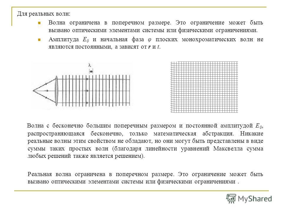Для реальных волн: Волна ограничена в поперечном размере. Это ограничение может быть вызвано оптическими элементами системы или физическими ограничениями. Амплитуда E 0 и начальная фаза φ плоских монохроматических волн не являются постоянными, а зави