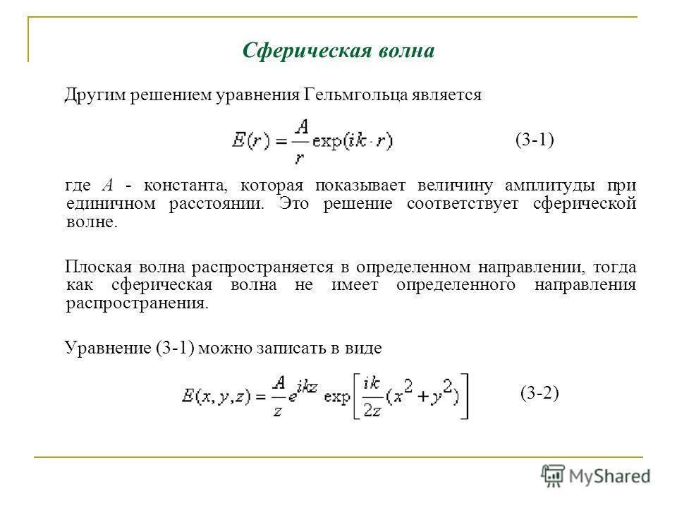 Сферическая волна Другим решением уравнения Гельмгольца является (3-1) где А - константа, которая показывает величину амплитуды при единичном расстоянии. Это решение соответствует сферической волне. Плоская волна распространяется в определенном напра