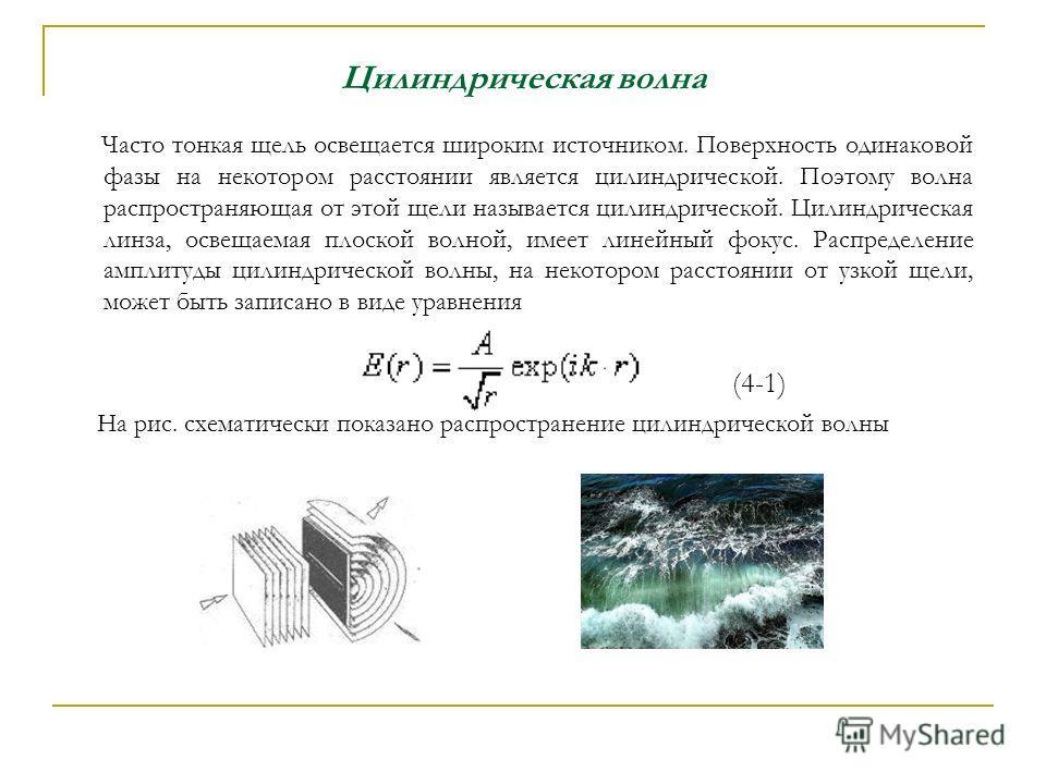 Цилиндрическая волна Часто тонкая щель освещается широким источником. Поверхность одинаковой фазы на некотором расстоянии является цилиндрической. Поэтому волна распространяющая от этой щели называется цилиндрической. Цилиндрическая линза, освещаемая