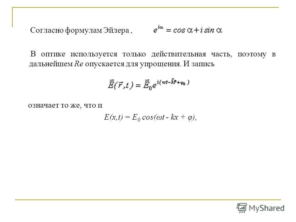 Согласно формулам Эйлера, В оптике используется только действительная часть, поэтому в дальнейшем Re опускается для упрощения. И запись означает то же, что и E(x,t) = E 0 cos(ωt - kx + φ),