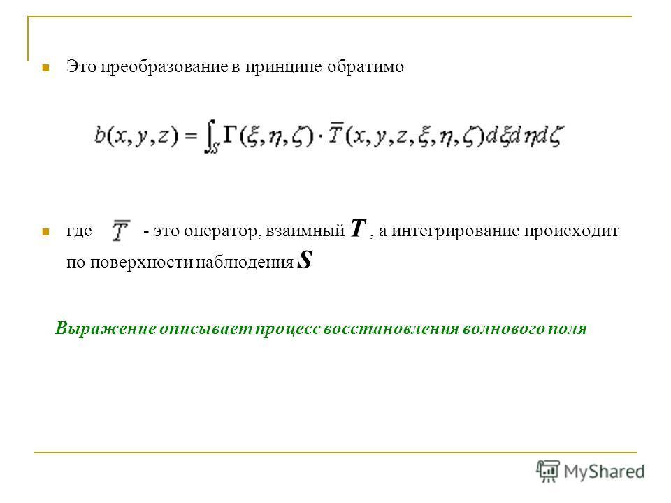 Это преобразование в принципе обратимо где - это оператор, взаимный Т, а интегрирование происходит по поверхности наблюдения S Выражение описывает процесс восстановления волнового поля