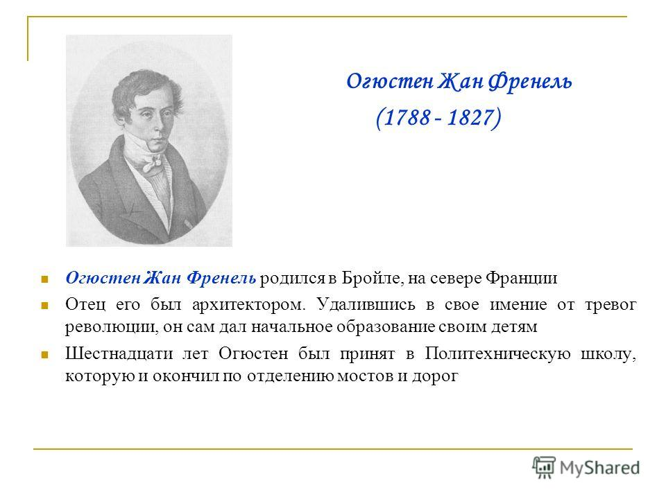 Огюстен Жан Френель (1788 - 1827) Огюстен Жан Френель родился в Бройле, на севере Франции Отец его был архитектором. Удалившись в свое имение от тревог революции, он сам дал начальное образование своим детям Шестнадцати лет Огюстен был принят в Полит