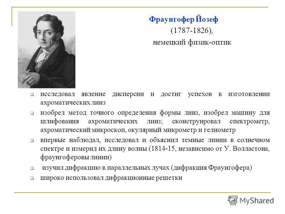 Фраунгофер Йозеф (1787-1826), немецкий физик-оптик исследовал явление дисперсии и достиг успехов в изготовлении ахроматических линз изобрел метод точного определения формы линз, изобрел машину для шлифования ахроматических линз; сконструировал спектр