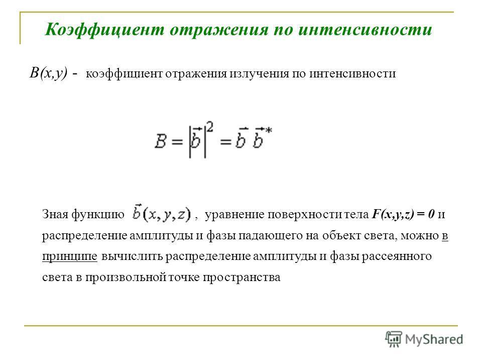 Коэффициент отражения по интенсивности B(x,y) - коэффициент отражения излучения по интенсивности Зная функцию, уравнение поверхности тела F(x,y,z) = 0 и распределение амплитуды и фазы падающего на объект света, можно в принципе вычислить распределени
