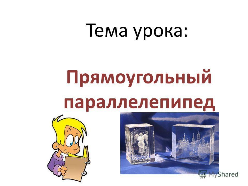 Тема урока: Прямоугольный параллелепипед