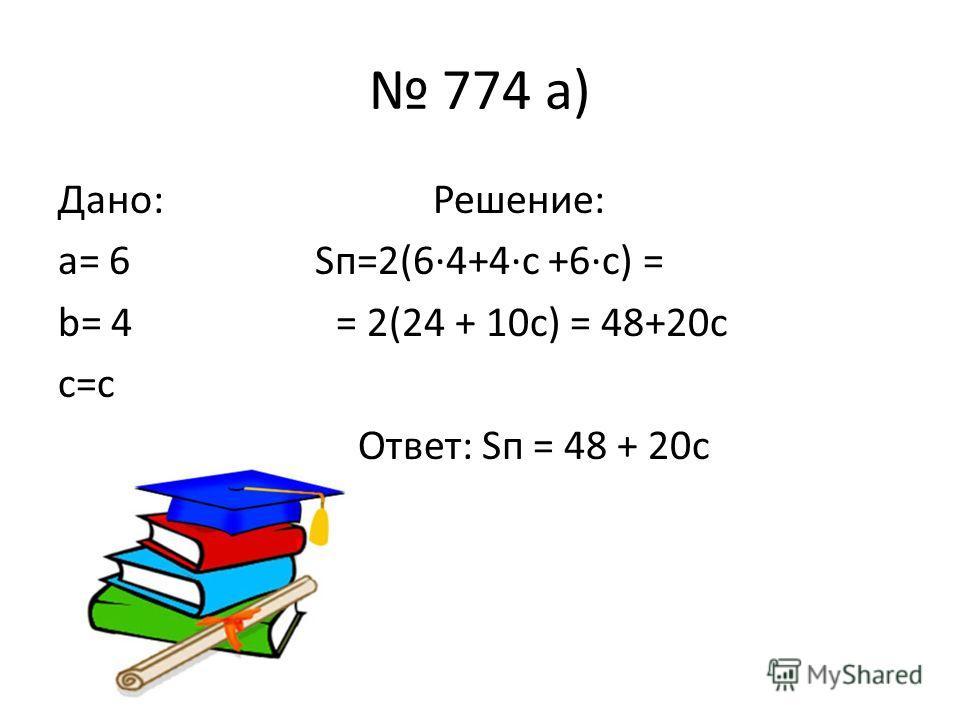 774 а) Дано: Решение: a= 6 Sп=2(6·4+4·с +6·с) = b= 4 = 2(24 + 10с) = 48+20с c=c Ответ: Sп = 48 + 20с