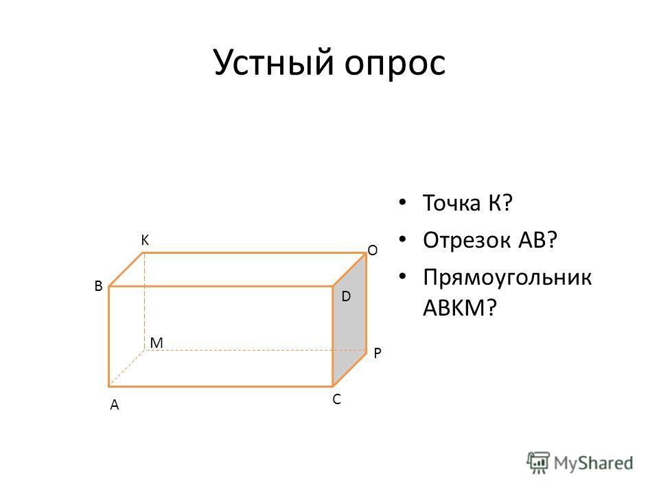 Устный опрос Точка К? Отрезок АВ? Прямоугольник ABKM? A B K M P C O D