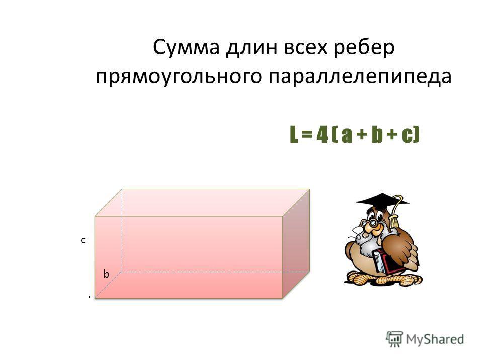 Cумма длин всех ребер прямоугольного параллелепипеда c a c L = 4 ( a + b + c) b