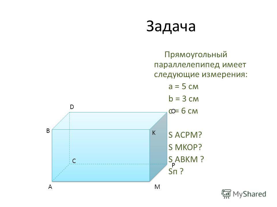 Задача Прямоугольный параллелепипед имеет следующие измерения: a = 5 см b = 3 см c = 6 см Н: S ACPM? S MKOP? S ABKM ? Sп ? D B O K A C P M