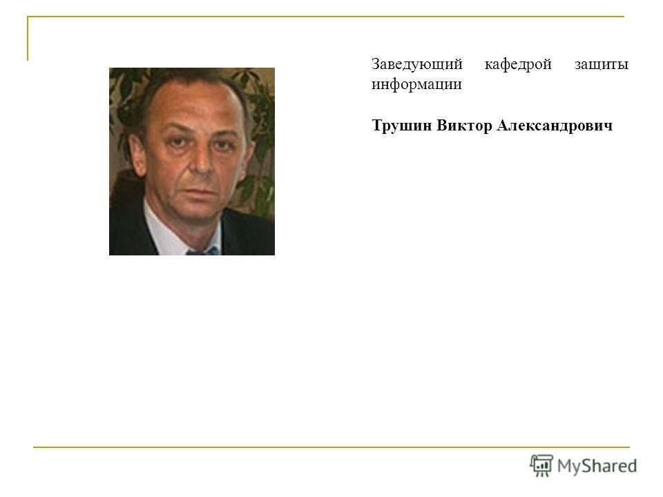 Заведующий кафедрой защиты информации Трушин Виктор Александрович