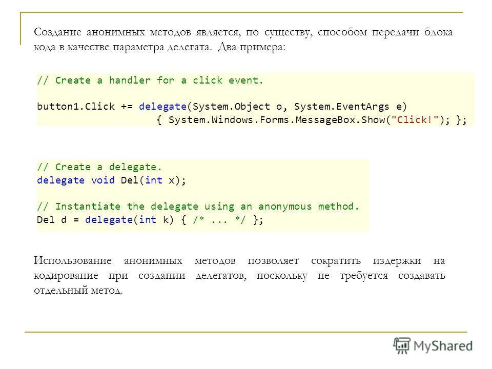 Создание анонимных методов является, по существу, способом передачи блока кода в качестве параметра делегата. Два примера: # // Create a handler for a click event. button1.Click += delegate(System.Object o, System.EventArgs e) { System.Windows.Forms.