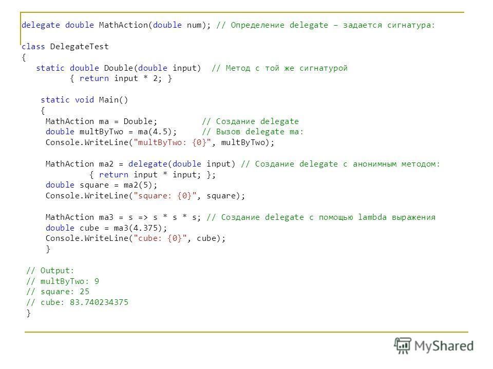 C# delegate double MathAction(double num); // Определение delegate – задается сигнатура: class DelegateTest { static double Double(double input) // Метод с той же сигнатурой { return input * 2; } static void Main() { MathAction ma = Double; // Создан