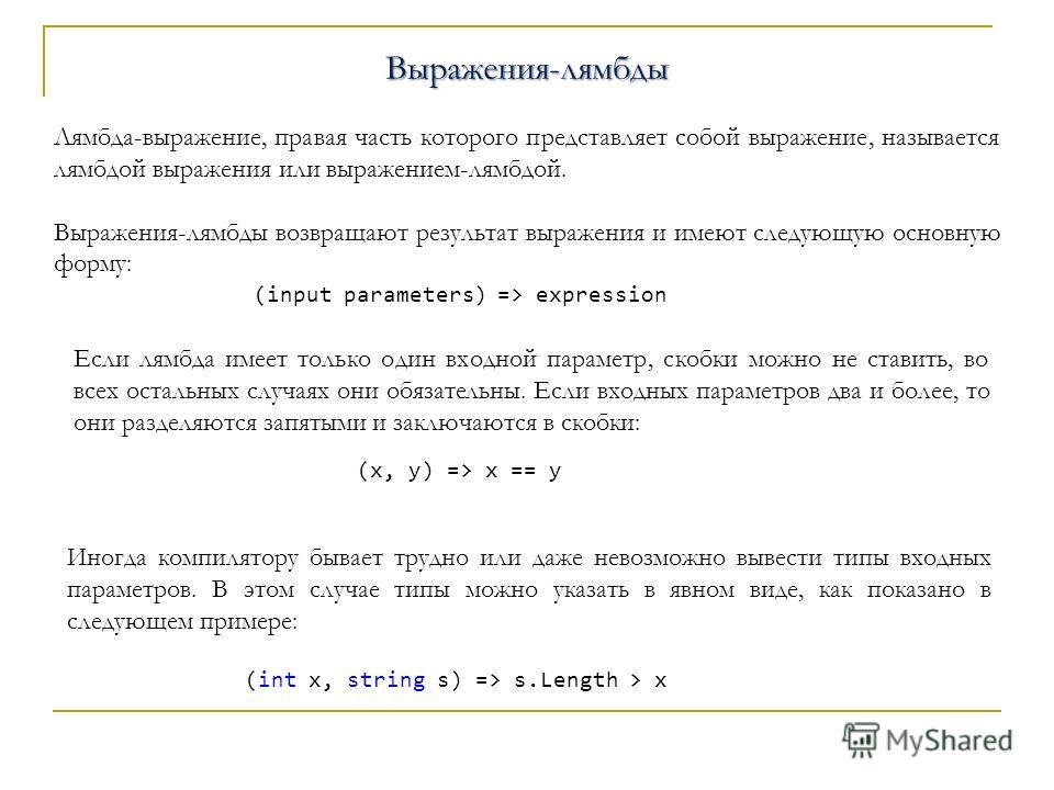 C#Выражения-лямбды Лямбда-выражение, правая часть которого представляет собой выражение, называется лямбдой выражения или выражением-лямбдой. Выражения-лямбды возвращают результат выражения и имеют следующую основную форму: (input parameters) => expr