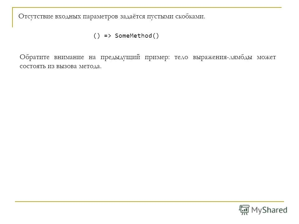 C# Отсутствие входных параметров задаётся пустыми скобками. () => SomeMethod() Обратите внимание на предыдущий пример: тело выражения-лямбды может состоять из вызова метода.