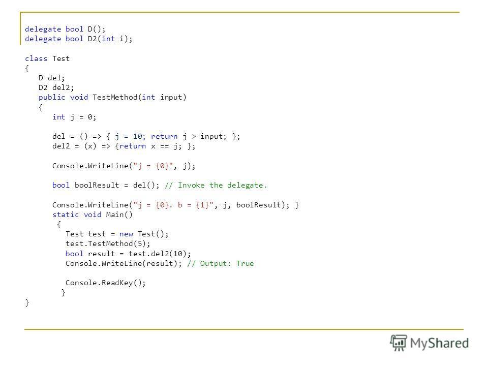C# delegate bool D(); delegate bool D2(int i); class Test { D del; D2 del2; public void TestMethod(int input) { int j = 0; del = () => { j = 10; return j > input; }; del2 = (x) => {return x == j; }; Console.WriteLine(