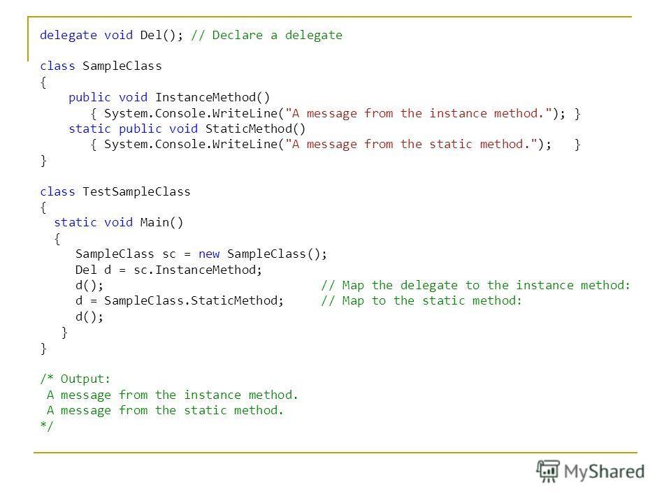 C# delegate void Del(); // Declare a delegate class SampleClass { public void InstanceMethod() { System.Console.WriteLine(
