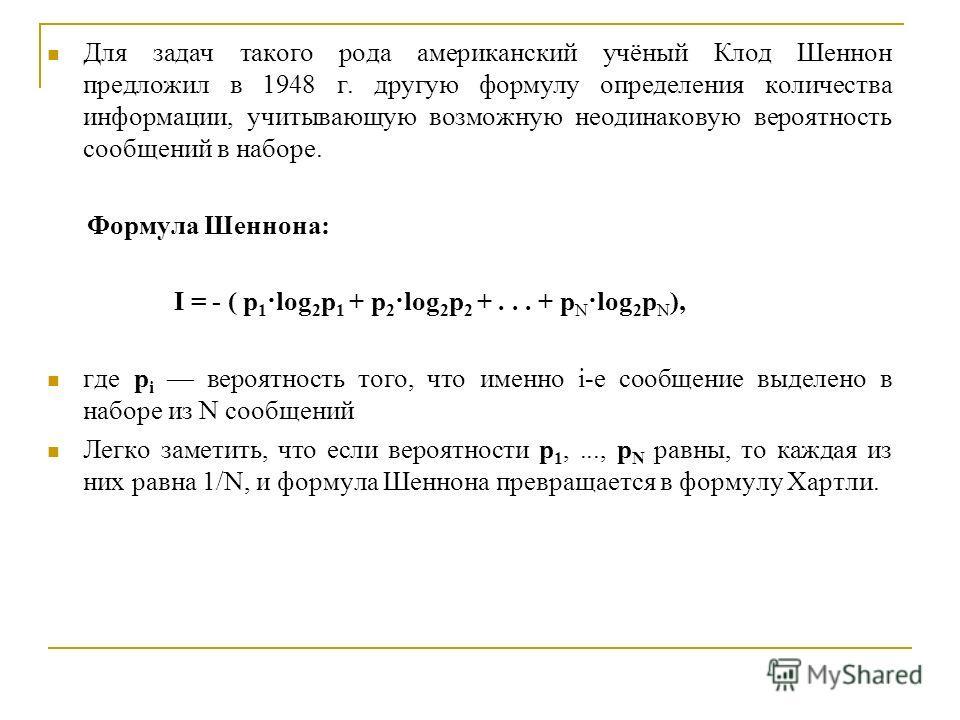 Для задач такого рода американский учёный Клод Шеннон предложил в 1948 г. другую формулу определения количества информации, учитывающую возможную неодинаковую вероятность сообщений в наборе. Формула Шеннона: I = - ( p 1 ·log 2 p 1 + p 2 ·log 2 p 2 +.