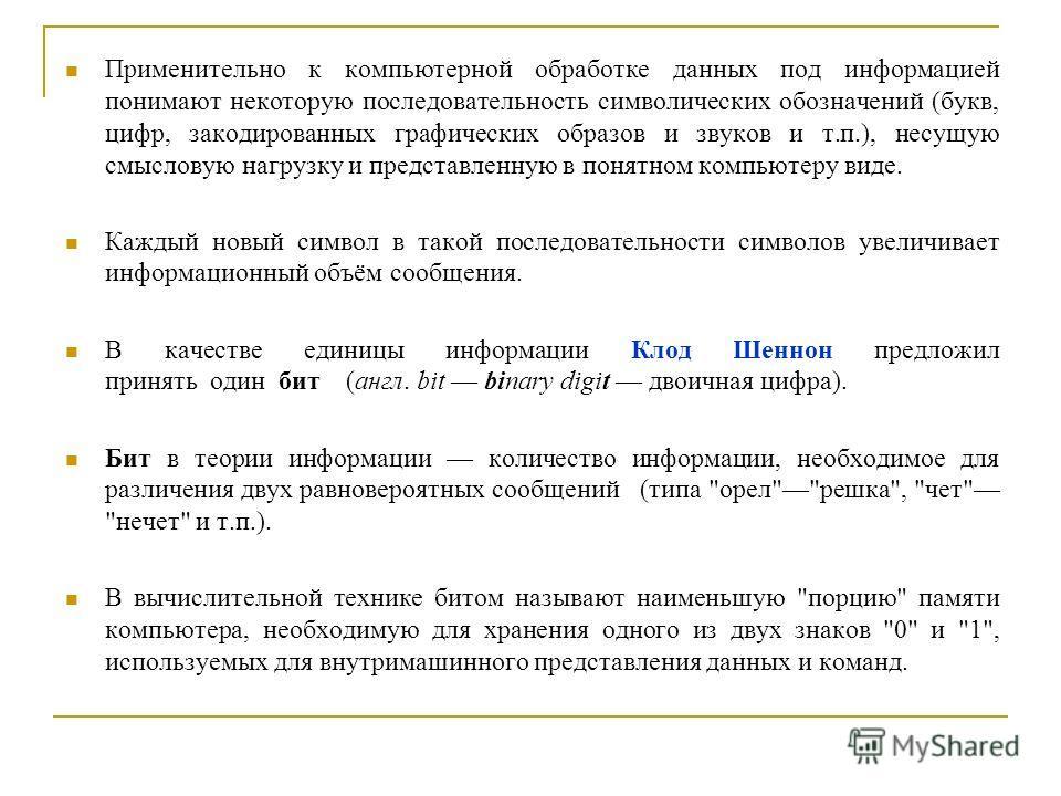 Применительно к компьютерной обработке данных под информацией понимают некоторую последовательность символических обозначений (букв, цифр, закодированных графических образов и звуков и т.п.), несущую смысловую нагрузку и представленную в понятном ком