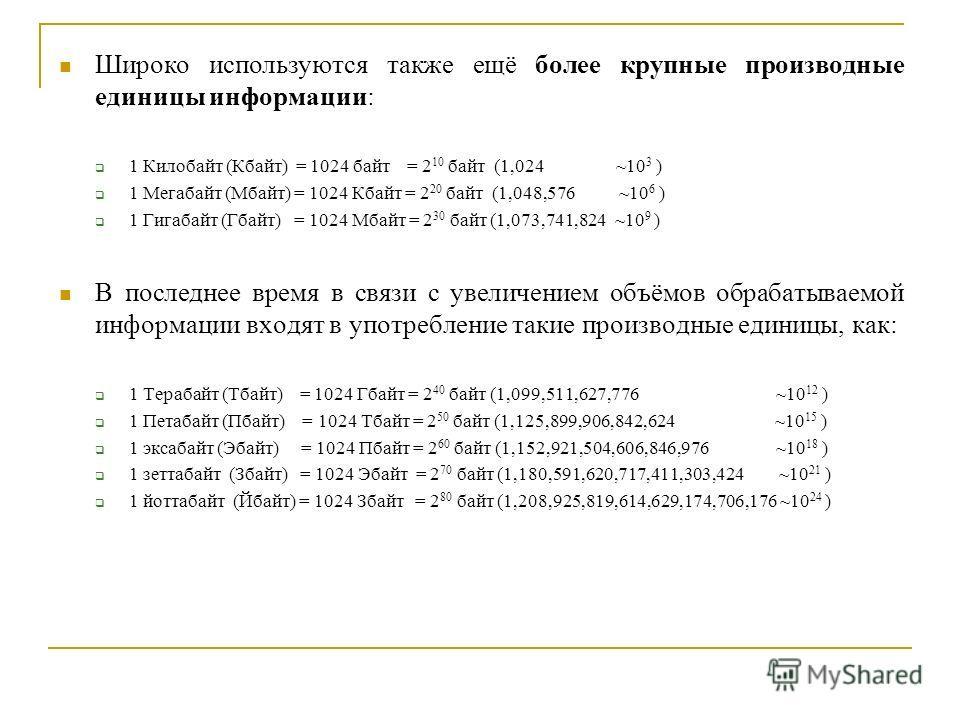 Широко используются также ещё более крупные производные единицы информации: 1 Килобайт (Кбайт) = 1024 байт = 2 10 байт (1,024 ~10 3 ) 1 Мегабайт (Мбайт) = 1024 Кбайт = 2 20 байт (1,048,576 ~10 6 ) 1 Гигабайт (Гбайт) = 1024 Мбайт = 2 30 байт (1,073,74