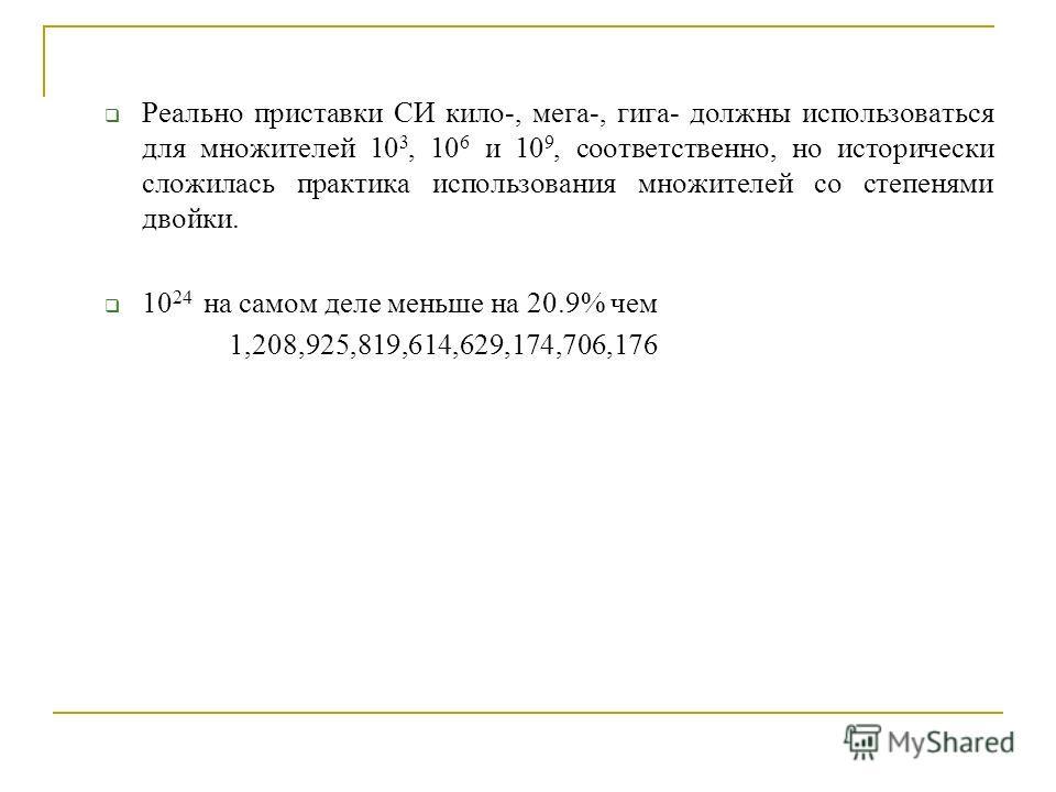 Реально приставки СИ кило-, мега-, гига- должны использоваться для множителей 10 3, 10 6 и 10 9, соответственно, но исторически сложилась практика использования множителей со степенями двойки. 10 24 на самом деле меньше на 20.9% чем 1,208,925,819,614