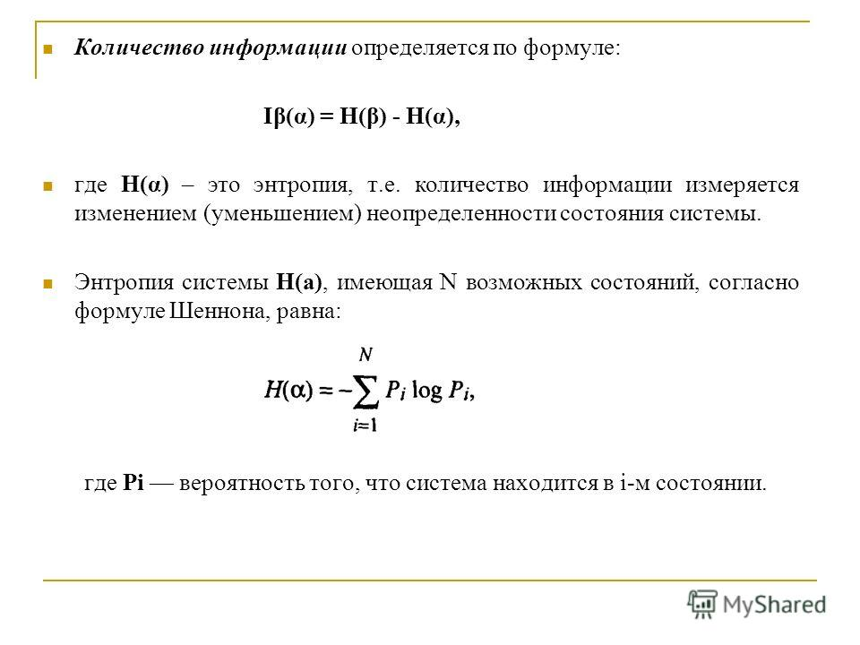 Количество информации определяется по формуле: Iβ(α) = H(β) - H(α), где H(α) – это энтропия, т.е. количество информации измеряется изменением (уменьшением) неопределенности состояния системы. Энтропия системы Н(а), имеющая N возможных состояний, согл
