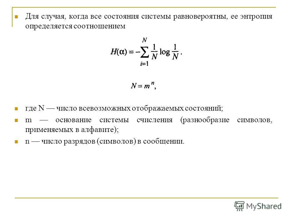 Для случая, когда все состояния системы равновероятны, ее энтропия определяется соотношением где N число всевозможных отображаемых состояний; m основание системы счисления (разнообразие символов, применяемых в алфавите); n число разрядов (символов) в