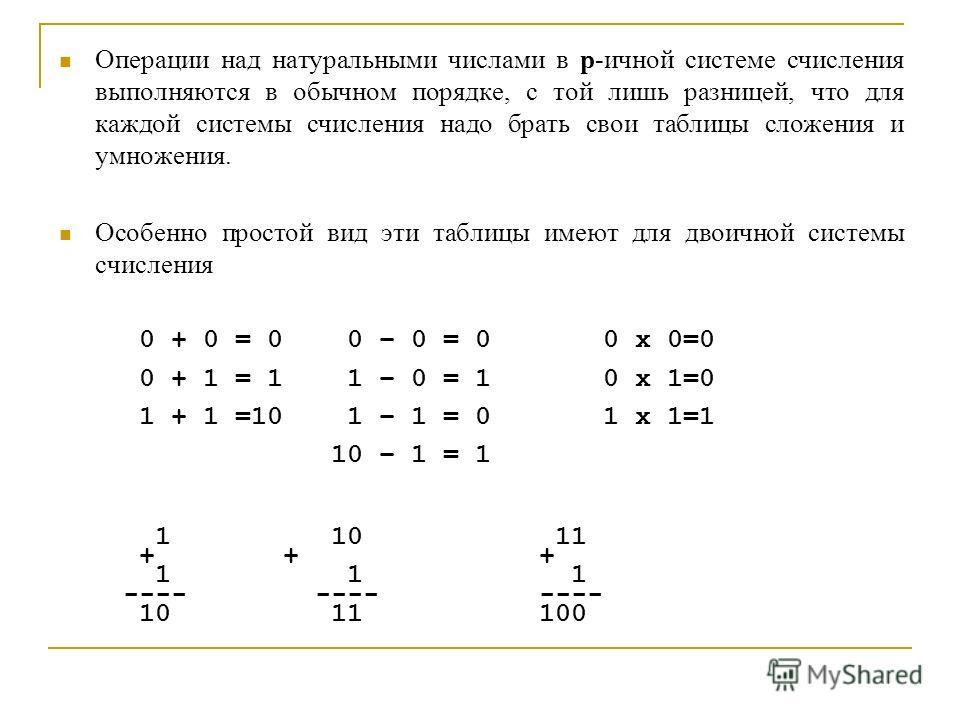 Операции над натуральными числами в p-ичной системе счисления выполняются в обычном порядке, с той лишь разницей, что для каждой системы счисления надо брать свои таблицы сложения и умножения. Особенно простой вид эти таблицы имеют для двоичной систе