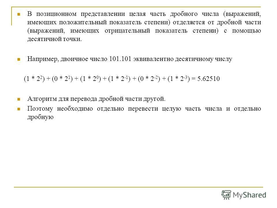 В позиционном представлении целая часть дробного числа (выражений, имеющих положительный показатель степени) отделяется от дробной части (выражений, имеющих отрицательный показатель степени) с помощью десятичной точки. Например, двоичное число 101.10