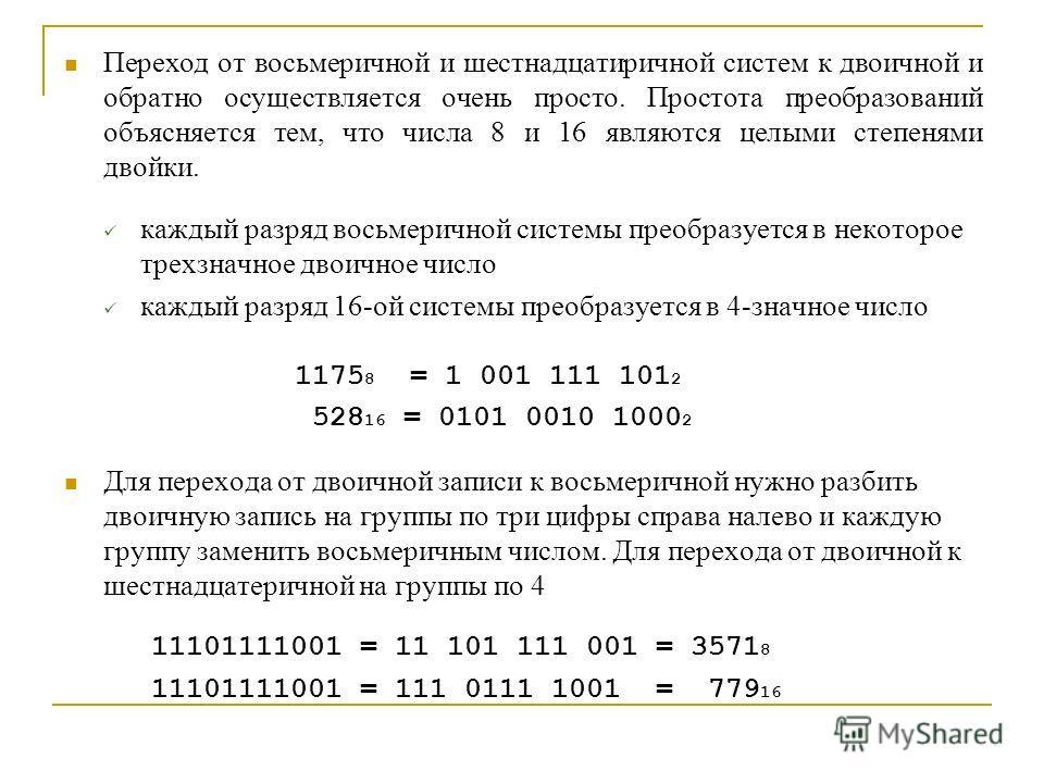 Переход от восьмеричной и шестнадцатиричной систем к двоичной и обратно осуществляется очень просто. Простота преобразований объясняется тем, что числа 8 и 16 являются целыми степенями двойки. каждый разряд восьмеричной системы преобразуется в некото