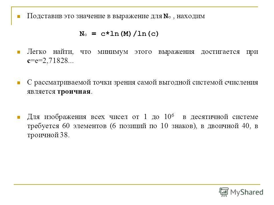 Подставив это значение в выражение для N c, находим N c = c*ln(M)/ln(c) Легко найти, что минимум этого выражения достигается при c=e=2,71828... С рассматриваемой точки зрения самой выгодной системой счисления является троичная. Для изображения всех ч