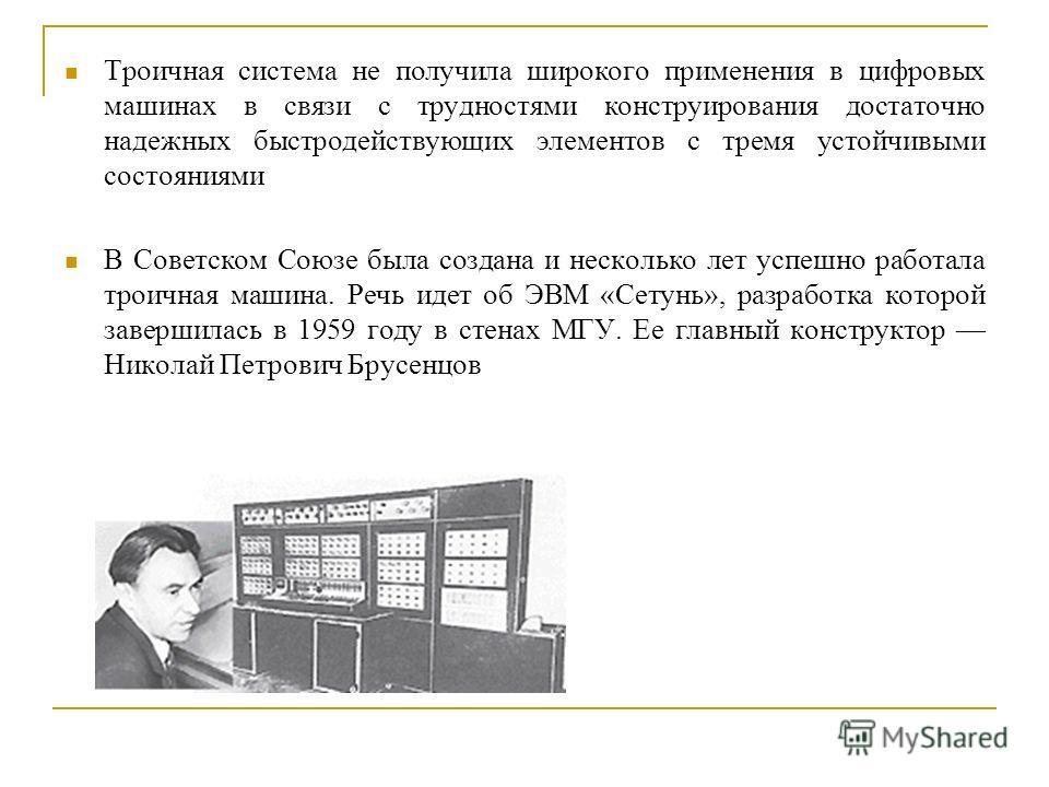 Троичная система не получила широкого применения в цифровых машинах в связи с трудностями конструирования достаточно надежных быстродействующих элементов с тремя устойчивыми состояниями В Советском Союзе была создана и несколько лет успешно работала