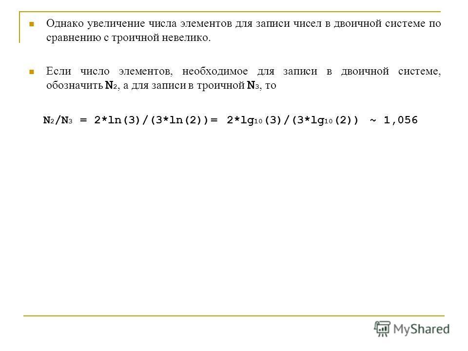 Однако увеличение числа элементов для записи чисел в двоичной системе по сравнению с троичной невелико. Если число элементов, необходимое для записи в двоичной системе, обозначить N 2, а для записи в троичной N 3, то N 2 /N 3 = 2*ln(3)/(3*ln(2))= 2*l