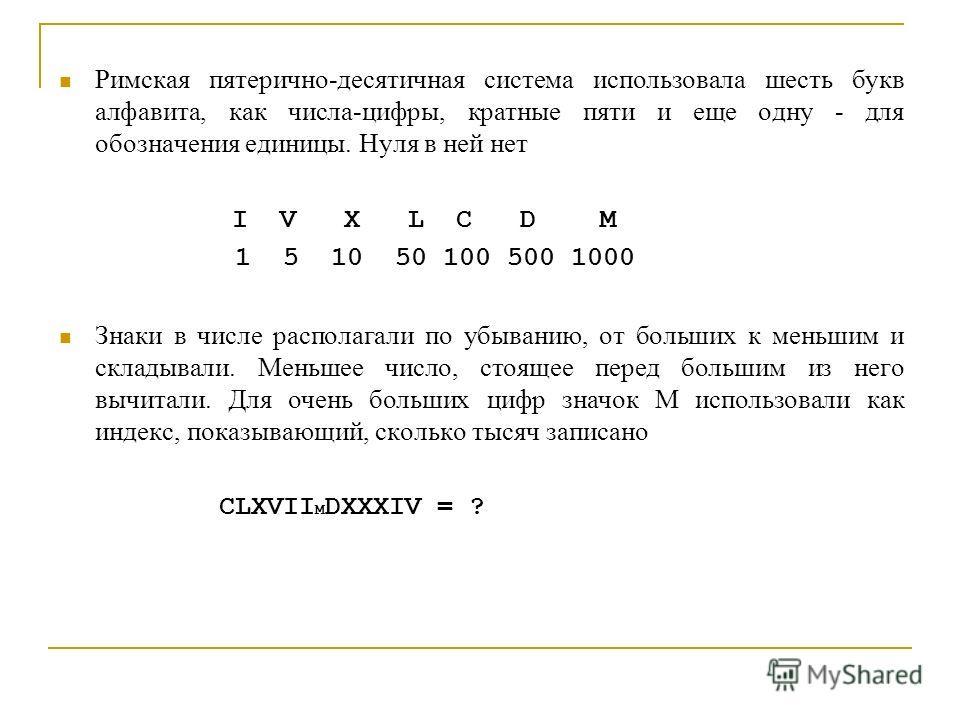 Римская пятерично-десятичная система использовала шесть букв алфавита, как числа-цифры, кратные пяти и еще одну - для обозначения единицы. Нуля в ней нет I V X L C D M 1 5 10 50 100 500 1000 Знаки в числе располагали по убыванию, от больших к меньшим