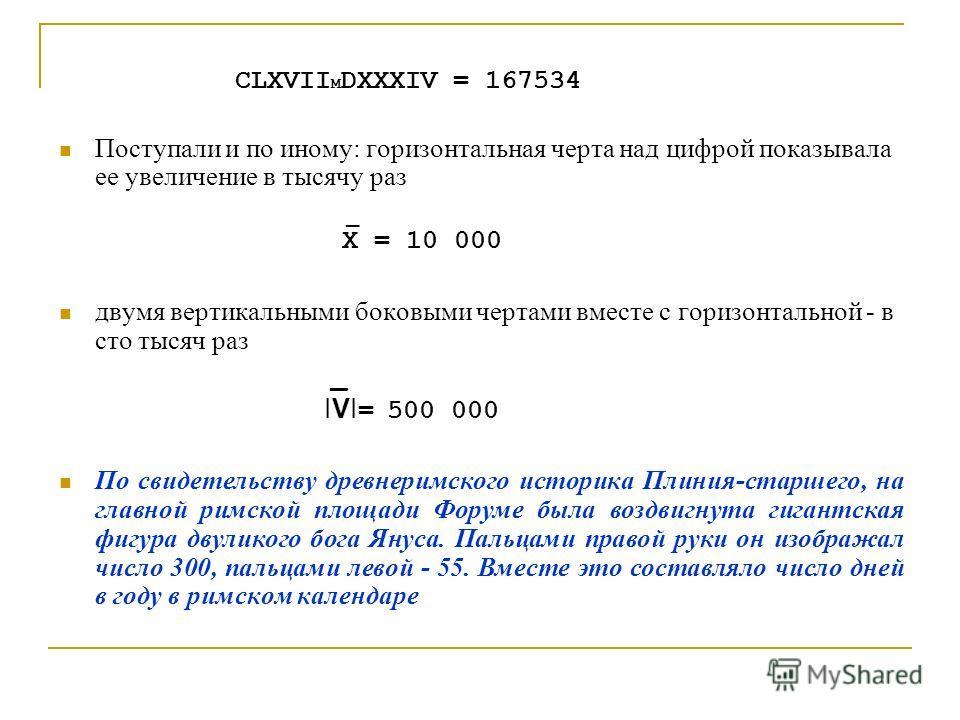 CLXVII M DXXXIV = 167534 Поступали и по иному: горизонтальная черта над цифрой показывала ее увеличение в тысячу раз _ X = 10 000 двумя вертикальными боковыми чертами вместе с горизонтальной - в сто тысяч раз _ IVI = 500 000 По свидетельству древнери