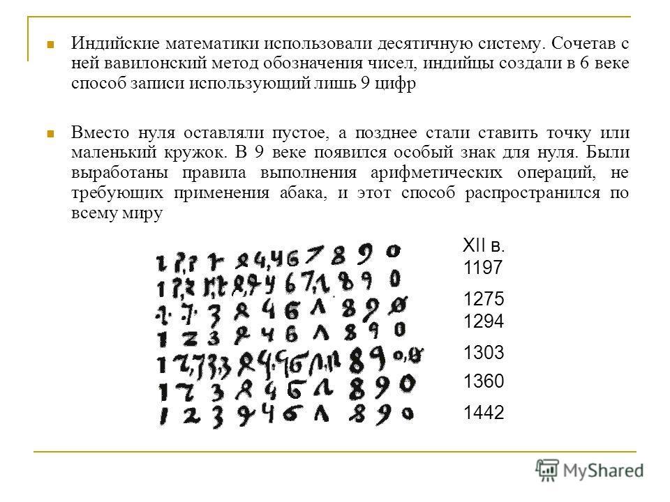Индийские математики использовали десятичную систему. Сочетав с ней вавилонский метод обозначения чисел, индийцы создали в 6 веке способ записи использующий лишь 9 цифр Вместо нуля оставляли пустое, а позднее стали ставить точку или маленький кружок.