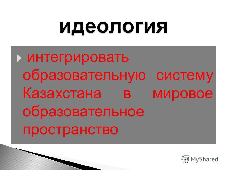 интегрировать образовательную систему Казахстана в мировое образовательное пространство