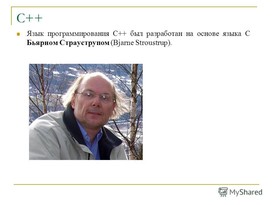 С++ Язык программирования С++ был разработан на основе языка С Бьярном Страуструпом (Bjarne Stroustrup).