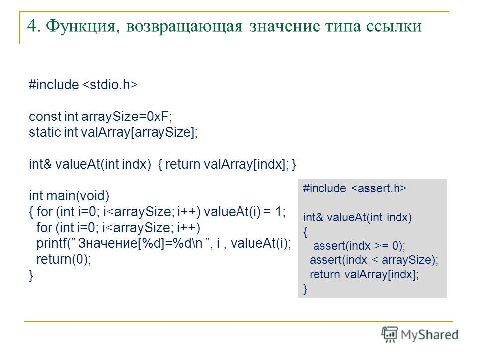4. Функция, возвращающая значение типа ссылки #include const int arraySize=0xF; static int valArray[arraySize]; int& valueAt(int indx) { return valArray[indx]; } int main(void) { for (int i=0; i