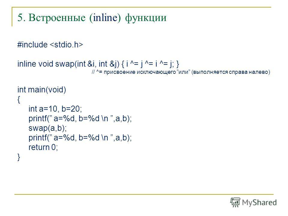 5. Встроенные (inline) функции #include inline void swap(int &i, int &j) { i ^= j ^= i ^= j; } // ^= присвоение исключающего или (выполняется справа налево) int main(void) { int a=10, b=20; printf( a=%d, b=%d \n,a,b); swap(a,b); printf( a=%d, b=%d \n